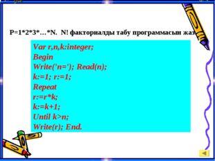 P=1*2*3*…*N. N! факториалды табу программасын жаз. Var r,n,k:integer; Begin
