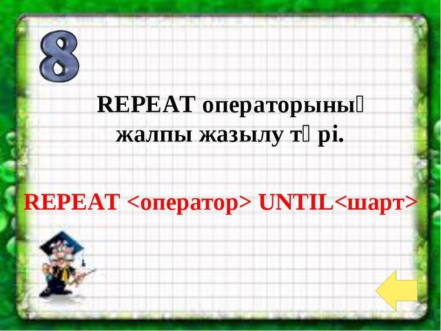 REPEAT  UNTIL REPEAT операторының жалпы жазылу түрі.