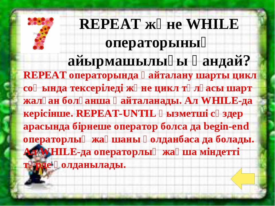 REPEAT және WHILE операторының айырмашылығы қандай? REPEAT операторында қайта...