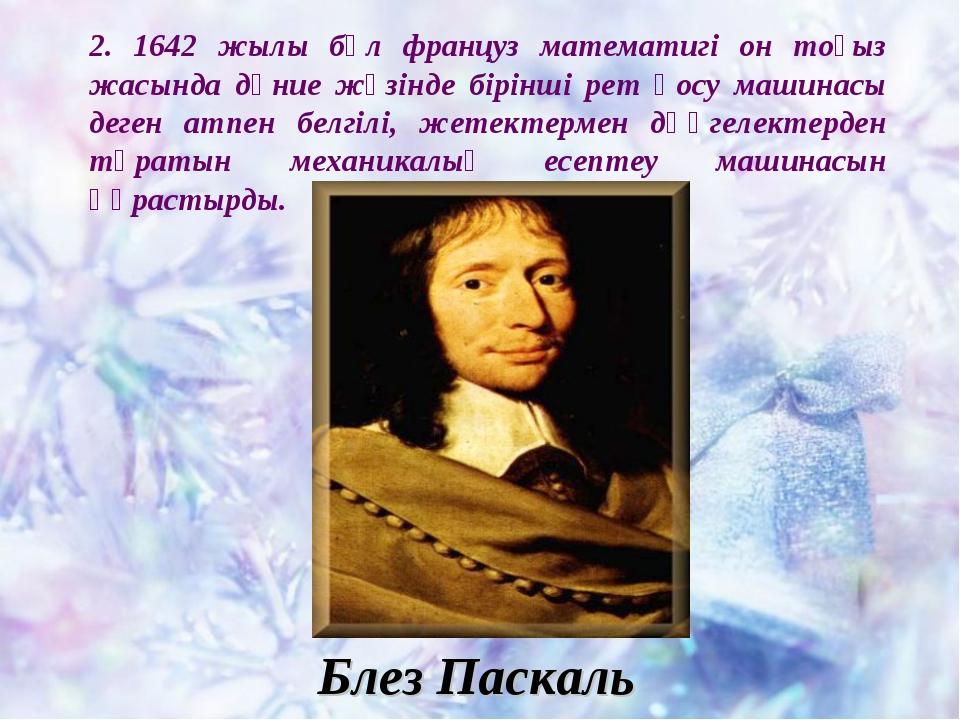 2. 1642 жылы бұл француз математигі он тоғыз жасында дүние жүзінде бірінші ре...