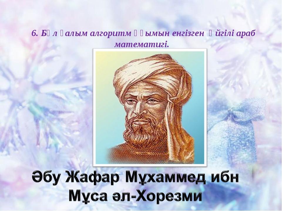 6. Бұл ғалым алгоритм ұғымын енгізген әйгілі араб математигі.