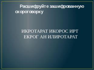 Расшифруйте зашифрованную скороговорку ИКРОТАРАТ ИКОРОС ИРТ ЕКРОГ АН ИЛИРОТА