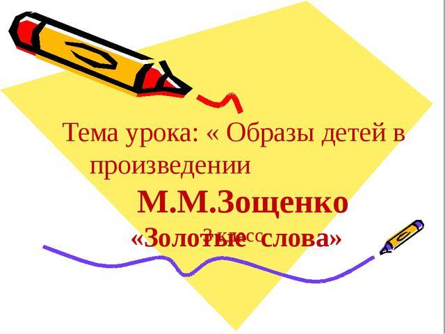 Тема урока: « Образы детей в произведении М.М.Зощенко «Золотые слова» 3 класс