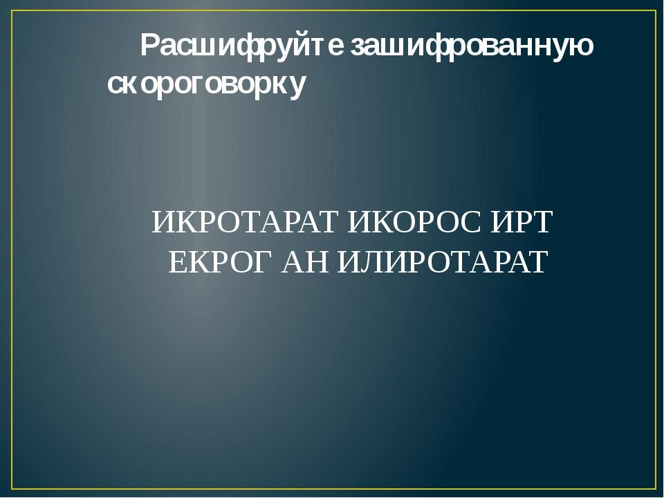 Расшифруйте зашифрованную скороговорку ИКРОТАРАТ ИКОРОС ИРТ ЕКРОГ АН ИЛИРОТА...
