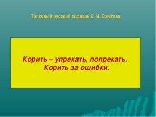 Корить – упрекать, попрекать. Корить за ошибки. Толковый русский словарь С. И