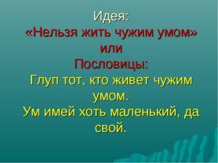Идея: «Нельзя жить чужим умом» или Пословицы: Глуп тот, кто живет чужим умом
