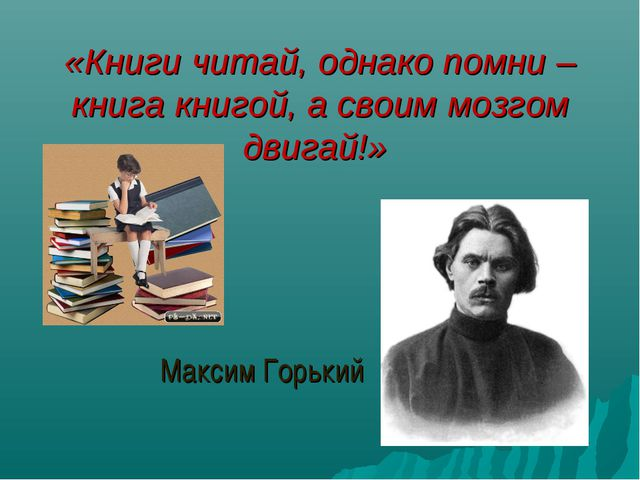 «Книги читай, однако помни – книга книгой, а своим мозгом двигай!» Максим Гор...