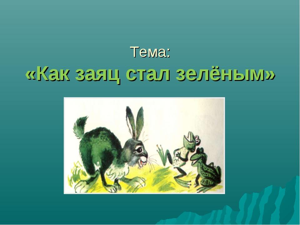 Тема: «Как заяц стал зелёным»