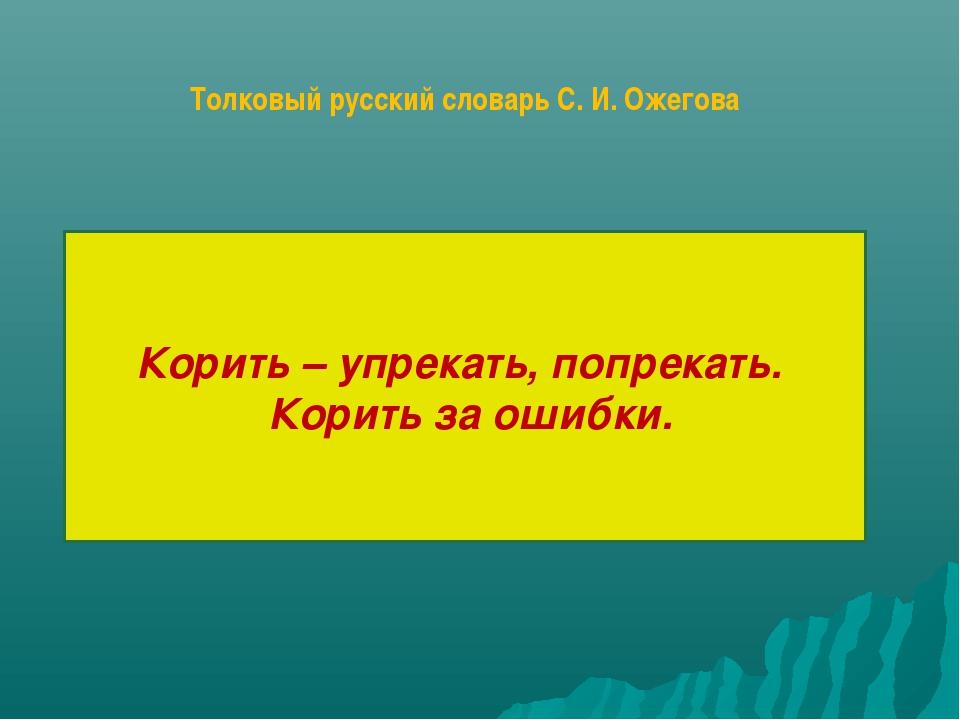 Корить – упрекать, попрекать. Корить за ошибки. Толковый русский словарь С. И...