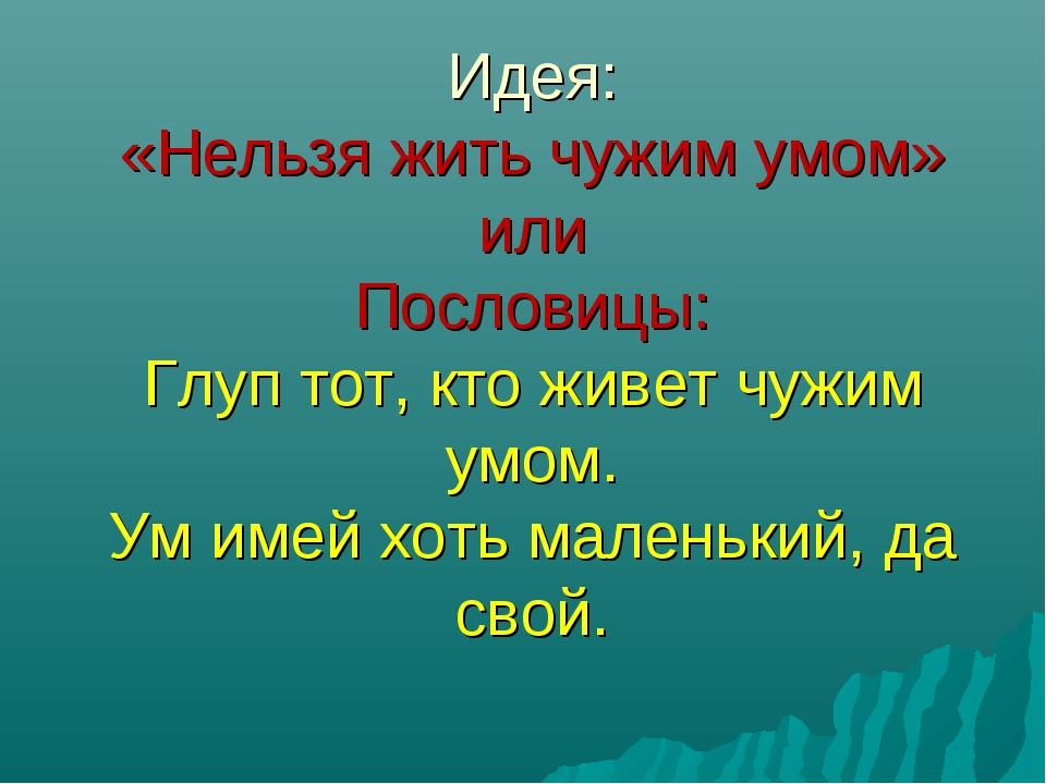 Идея: «Нельзя жить чужим умом» или Пословицы: Глуп тот, кто живет чужим умом...