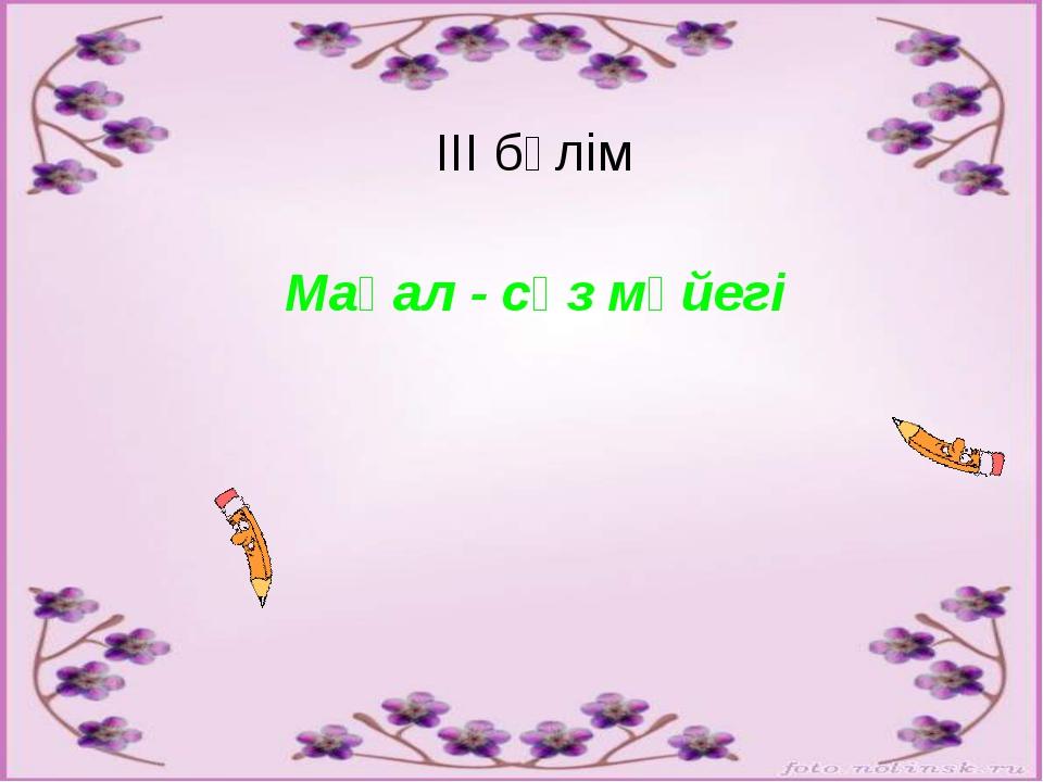 ІІІ бөлім Мақал - сөз мәйегі