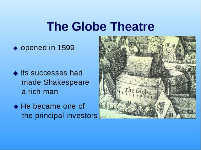 The Globe Theatre  opened in 1599  Its successes had made Shakespeare a ric...