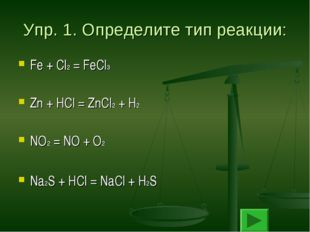 Упр. 1. Определите тип реакции: Fe + Cl2 = FeCl3 Zn + HCl = ZnCl2 + H2 NO2 =