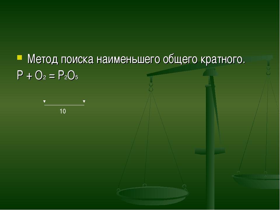 Метод поиска наименьшего общего кратного. P + O2 = P2O5 10