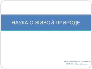 Автор: учитель биологии Седакова М. В. ГБОУ №616 «Центр «Динамика» НАУКА О ЖИ