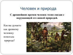 Человек и природа С древнейших времен человек тесно связан с окружающей его ж