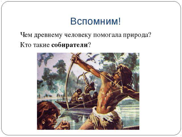 Вспомним! Чем древнему человеку помогала природа? Кто такие собиратели?