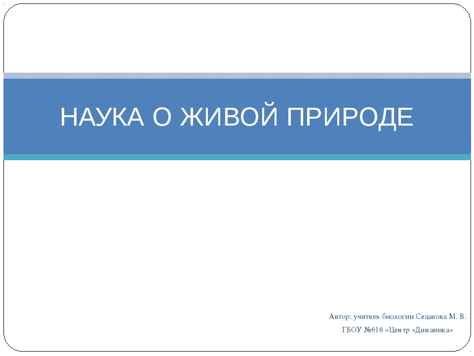 Автор: учитель биологии Седакова М. В. ГБОУ №616 «Центр «Динамика» НАУКА О ЖИ...