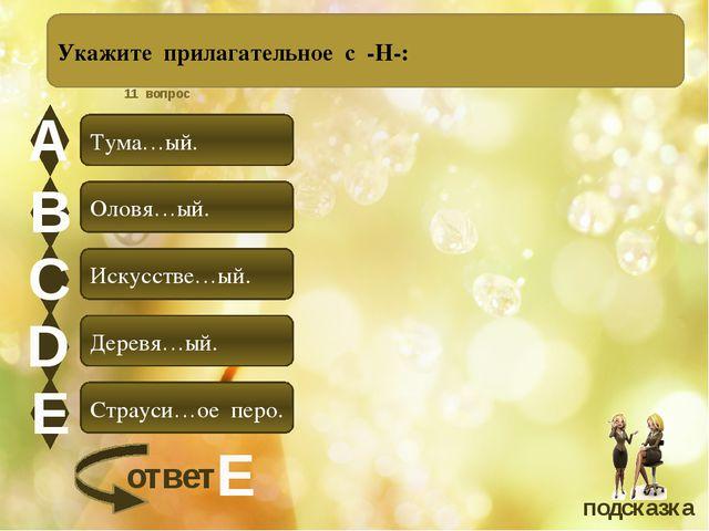 А В С D Е Укажите прилагательное с -Н-: Тума…ый. Оловя…ый. Искусстве…ый. Дер...