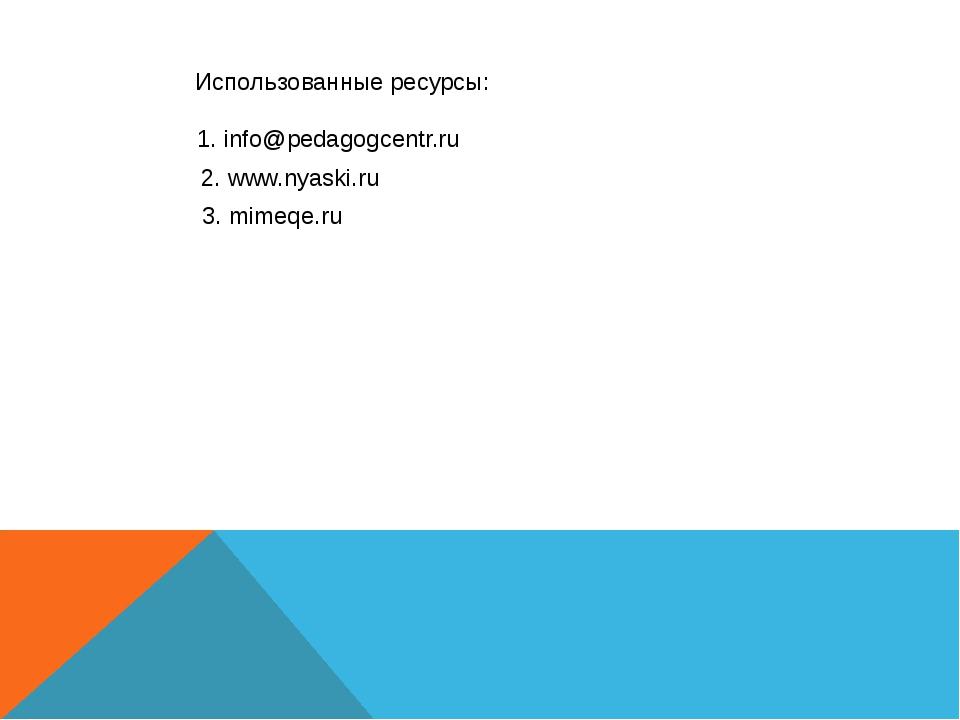 Использованные ресурсы: 2. www.nyaski.ru 1. info@pedagogcentr.ru 3. mimeqe.ru