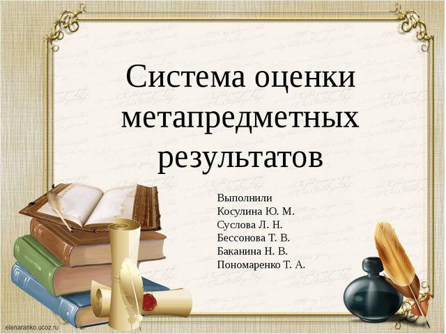 Система оценки метапредметных результатов Выполнили Косулина Ю. М. Суслова Л...
