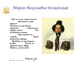 Мария Николаевна Волконская          Тебе-но голос музы темной