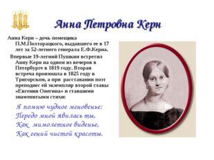 Анна Петровна Керн Анна Керн – дочь помещика П.М.Полторацкого, выдавшего ее