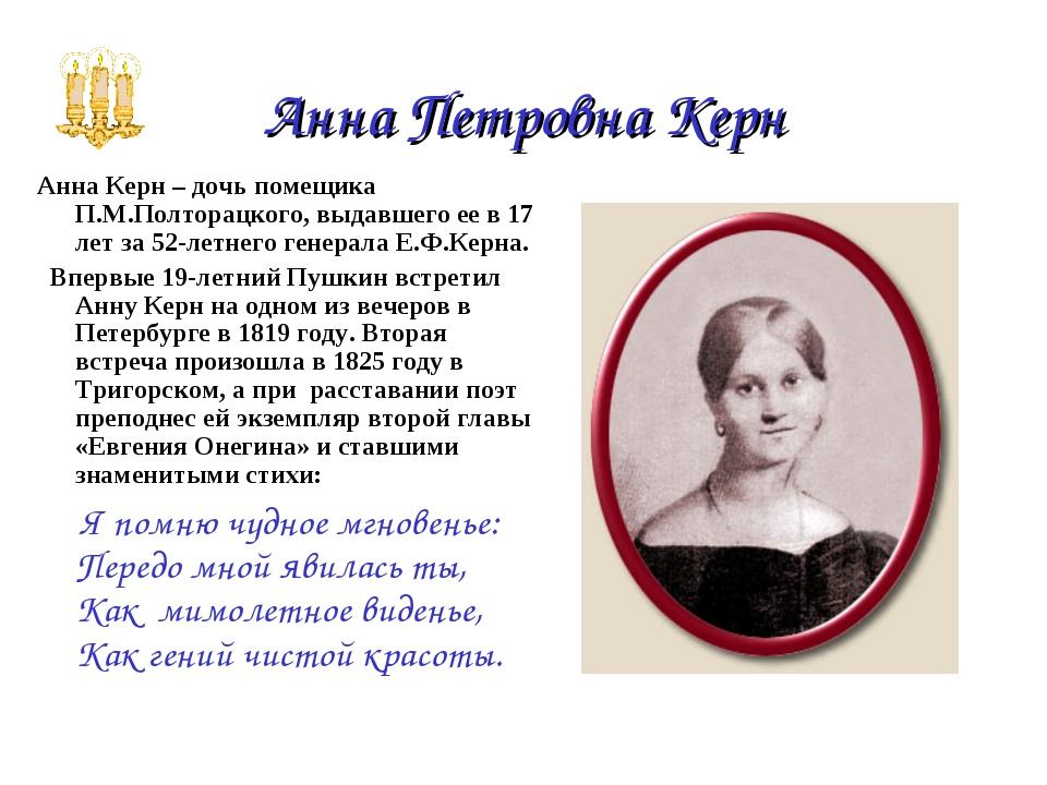 Анна Петровна Керн Анна Керн – дочь помещика П.М.Полторацкого, выдавшего ее...