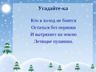 Угадайте-ка Кто в холод не боится Остаться без перинки И вытряхнет на землю Л
