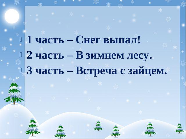 1 часть – Снег выпал! 2 часть – В зимнем лесу. 3 часть – Встреча с зайцем.