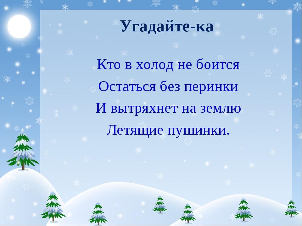 Угадайте-ка Кто в холод не боится Остаться без перинки И вытряхнет на землю Л...