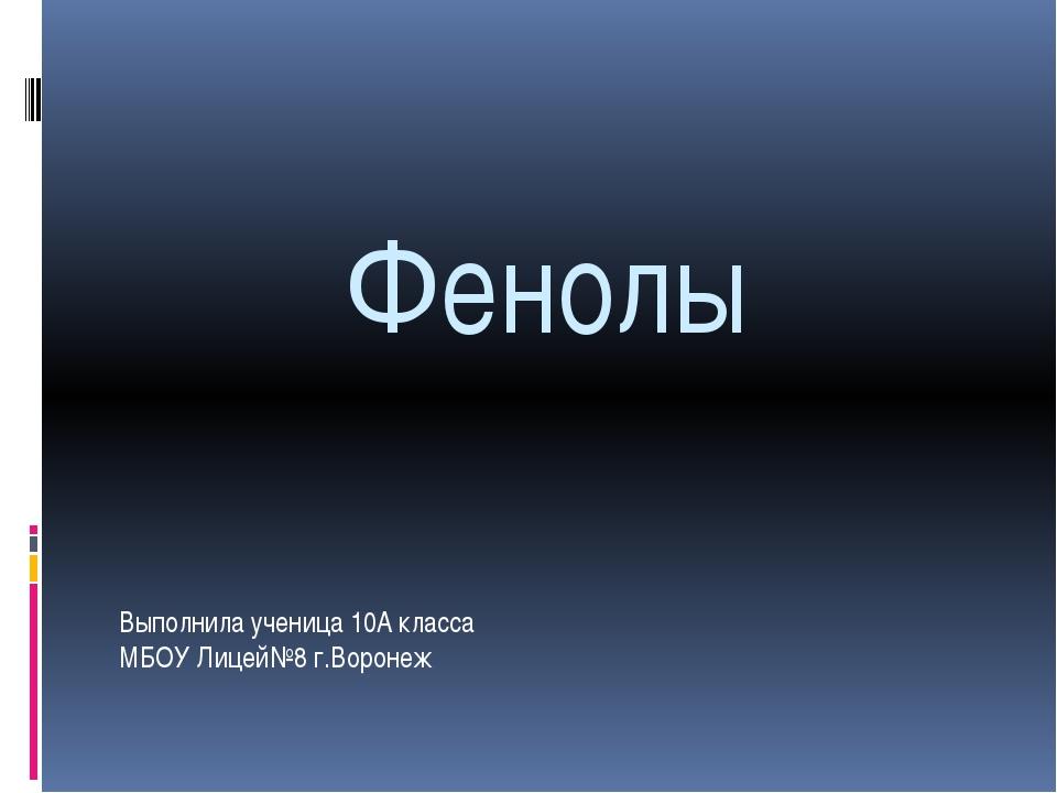 Фенолы Выполнила ученица 10А класса МБОУ Лицей№8 г.Воронеж