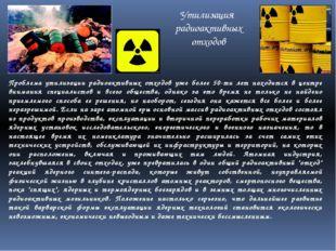Утилизация радиоактивных отходов Проблема утилизации радиоактивных отходов уж