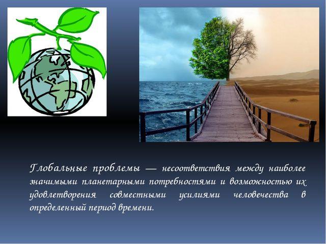 Глобальные проблемы — несоответствия между наиболее значимыми планетарными по...