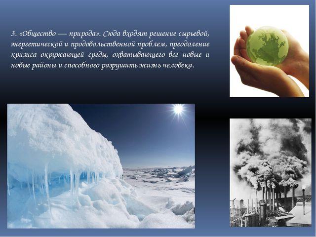3. «Общество — природа». Сюда входят решение сырьевой, энергетической и продо...