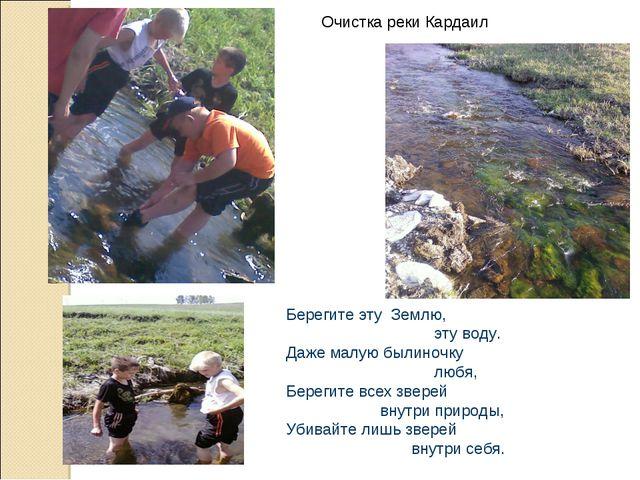 Очистка реки Кардаил Берегите эту Землю, эту воду. Даже малую былиночку любя,...