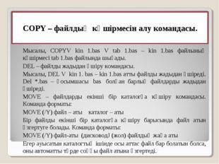 COPY– файлдың көшiрмесiн алу командасы. Мысалы, COPYV kin 1.bas V tab 1.bas