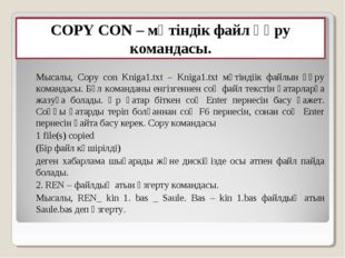 COPY CON – мәтіндік файл құру командасы. Мысалы, Copy con Kniga1.txt – Kniga