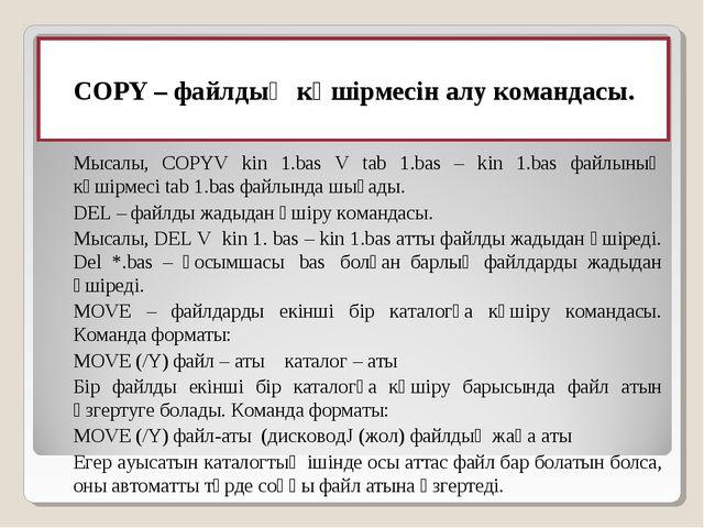 COPY– файлдың көшiрмесiн алу командасы. Мысалы, COPYV kin 1.bas V tab 1.bas...