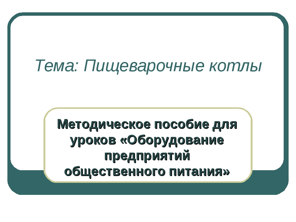 Тема: Пищеварочные котлы Методическое пособие для уроков «Оборудование предпр...