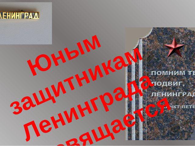 Юным защитникам Ленинграда посвящается