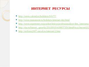 ИНТЕРНЕТ РЕСУРСЫ http://www.calend.ru/holidays/0/0/77/ http://www.inmoment.ru