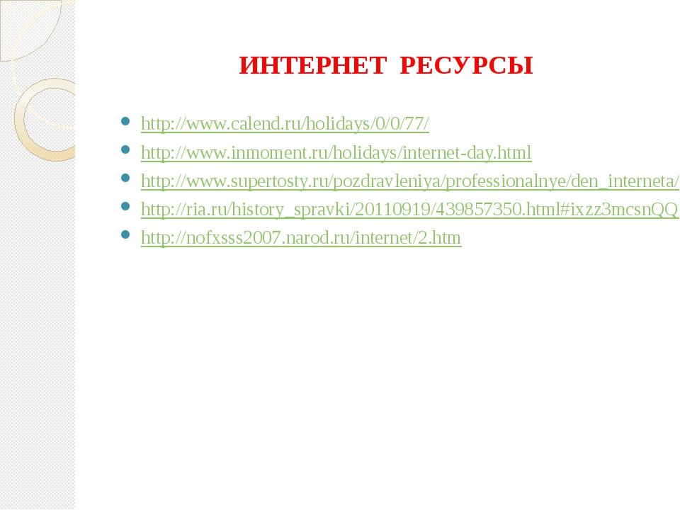 ИНТЕРНЕТ РЕСУРСЫ http://www.calend.ru/holidays/0/0/77/ http://www.inmoment.ru...
