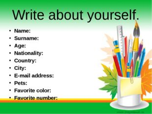 Write about yourself. Name: Surname: Age: Nationality: Country: City: E-mail