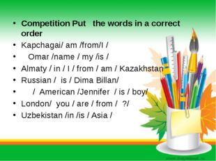 Competition Put the words in a correct order Kapchagai/ am /from/I / Omar /na