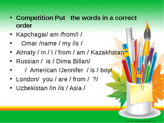 Competition Put the words in a correct order Kapchagai/ am /from/I / Omar /na...