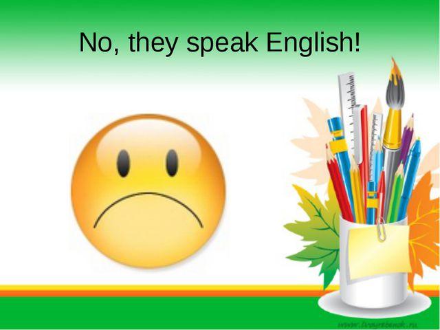 No, they speak English!