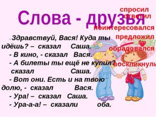 - Здравствуй, Вася! Куда ты идёшь? – сказал Саша. - В кино, - сказал Вася. -