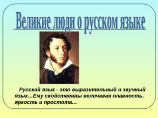 Русский язык - это выразительный и звучный язык…Ему свойственны величавая пл