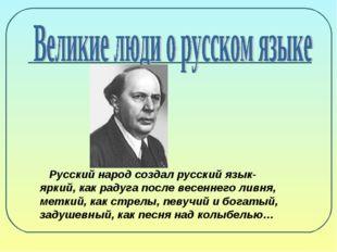 Русский народ создал русский язык- яркий, как радуга после весеннего ливня,